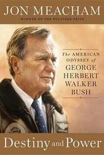 Destiny and Power : The American Odyssey of George Herbert Walker Bush - Jon Meacham