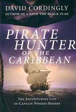 Pirate Hunter of the Caribbean : The Adventurous Life of Captain Woodes Rogers - David Cordingly