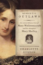 Romantic Outlaws : The Extraordinary Lives of Mary Wollstonecraft and Her Daughter Mary Shelley - Charlotte Gordon