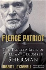 Fierce Patriot : The Tangled Lives of William Tecumseh Sherman - Senior Analyst Robert L O'Connell