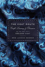 The Coat Route : Craft, Luxury & Obsession on the Trail of a $50,000 Coat - Meg Lukens Noonan