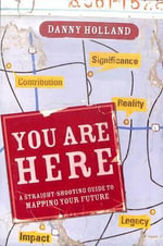 You are Here : A Straight-Shooting Guide to Mapping Your Future - Danny Holland