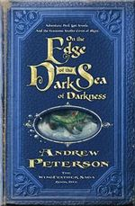 On the Edge of the Dark Sea of Darkness : Adventure, Peril, Lost Jewels, and the Fearsome Toothy Cows of Skree - Andrew Peterson