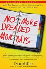 No More Dreaded Mondays : Inspire Yourself - And Other Revolutionary Ways to Discover Your True Calling at Work - Dan Miller