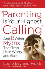 Parenting Is Your Highest Calling : And 8 Other Myths That Trap Us in Worry and Guilt - Dr Leslie Leyland Fields