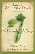 The Friends We Keep : A Woman's Quest for the Soul of Friendship - Sarah Zacharias Davis