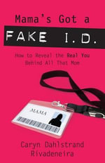 Mama's Got a Fake I.D. : How to Reveal the Real You Behind All That Mom - Caryn Dahlstrand Rivadeneira