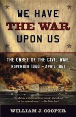 We Have the War Upon Us : The Onset of the Civil War, November 1860-April 1861 - William J. Cooper