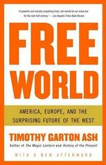 Free World : America, Europe, and the Surprising Future of the West - Timothy Garton Ash