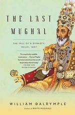 The Last Mughal : The Fall of a Dynasty: Delhi, 1857 - William Dalrymple