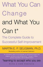 What You Can Change... and What You Can't : The Complete Guide to Successful Self-Improvement - Martin E Seligman