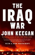 The Iraq War : The Military Offensive, from Victory in 21 Days to the Insurgent Aftermath - John Keegan
