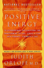 Positive Energy : 10 Extraordinary Prescriptions for Transforming Fatigue, Stress and Fear into Vibrance, Strength and Love - Judith Orloff
