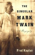 The Singular Mark Twain : A Biography - Mr. Fred Kaplan