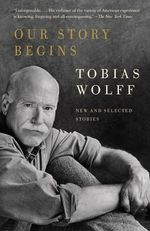 Our Story Begins : New and Selected Stories - Tobias Wolff