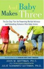 And Baby Makes Three : The Six-Step Plan for Preserving Marital Intimacy and Rekindling Romance After Baby Arrives - Julie Schwartz Gottman