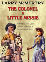 The Colonel and Little Missie : Buffalo Bill, Annie Oakley, and the Beginnings of Superstardom in America - Larry McMurtry