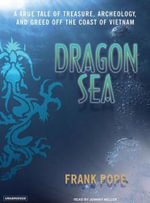 Dragon Sea : A True Tale of Treasure, Archeology, and Greed Off the Coast of Vietnam - Frank Pope