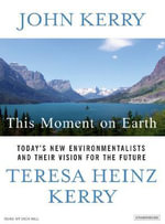 This Moment on Earth : Today's New Environmentalists and Their Vision for the Future - John Kerry