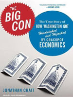 The Big Con : The True Story of How Washington Got Hoodwinked and Hijacked by Crackpot Economics - Jonathan Chait