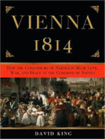 Vienna 1814 : How the Conquerors of Napoleon Made Love, War, and Peace at the Congress of Vienna - David King