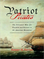 Patriot Pirates : The Privateer War for Freedom and Fortune in the American Revolution - Robert H. Patton