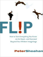 Flip : How to Turn Everything You Know on Its Head---and Succeed Beyond Your Wildest Imaginings - Peter Sheahan