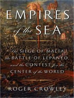 Empires of the Sea : The Siege of Malta, the Battle of Lepanto, and the Contest for the Center of the World - Roger Crowley