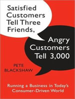 Satisfied Customers Tell Three Friends, Angry Customers Tell 3,000 : Running a Business in Today's Consumer-driven World - Pete Blackshaw