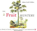 The Fruit Hunters : A Story of Nature, Adventure, Commerce and Obsession - Adam Leith Gollner