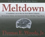 Meltdown : A Free-Market Look at Why the Stock Market Collapsed, the Economy Tanked, and Government Bailouts Will Make Things Worse - Thomas E. Woods, Jr.