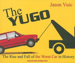 The Yugo : The Rise and Fall of the Worst Car in History - Jason Vuic