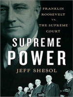 Supreme Power : Franklin Roosevelt vs the Supreme Court - Jeff Shesol