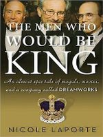 The Men Who Would Be King : An Almost Epic Tale of Moguls, Movies, and a Company Called Dreamworks - Nicole LaPorte