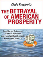 The Betrayal of American Prosperity : Free Market Delusions, America's Decline, and How We Must Compete in the Post-Dollar Era - Clyde Prestowitz