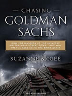 Chasing Goldman Sachs : How the Masters of the Universe Melted Wall Street Down...and Why They'll Take Us to the Brink Again - Suzanne McGee