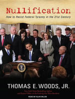 Nullification : How to Resist Federal Tyranny in the 21st Century - Thomas E. Woods, Jr.