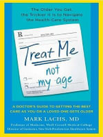 Treat Me, Not My Age : A Doctor's Guide to Getting the Best Care as You or a Loved One Gets Older - Mark Lachs