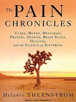 The Pain Chronicles : Cures, Myths, Mysteries, Prayers, Diaries, Brain Scans, Healing, and the Science of Suffering - Melanie Thernstrom
