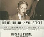 The Hellhound of Wall Street : How Ferdinand Pecora's Investigation of the Great Crash Forever Changed American Finance - Michael A. Perino