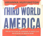 Third World America : How Our Politicians are Abandoning the Middle Class and Betraying the American Dream - Arianna Huffington