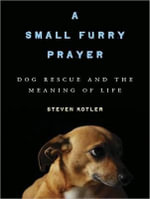 A Small Furry Prayer : Dog Rescue and the Meaning of Life - Steven Kotler