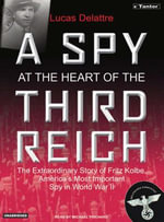 A Spy at the Heart of the Third Reich : The Extraordinary Life of Fritz Kolbe, America's Most Important Spy in World War II - Lucas Delattre
