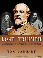 Lost Triumph : Lee's Real Plan at Gettysburg--and Why it Failed - Tom Carhart