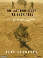 The Last True Story I'll Ever Tell : An Accidental Soldier's Account of the War in Iraq - John Crawford