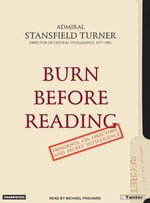 Burn Before Reading : Presidents, CIA Directors, and Secret Intelligence - Stansfield Turner