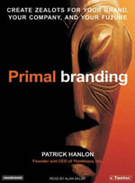 Primal Branding : Create Zealots for Your Brand, Your Company, and Your Future - Patrick Hanlon