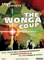 The Wonga Coup : A Tale of Guns, Germs and the Steely Determination to Create Mayhem in an Oil-rich Corner of Africa - Adam Roberts