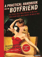 A Practical Handbook for the Boyfriend : For Every Guy Who Wants to be One/For Every Girl Who Wants to Build One! - Felicity Huffman