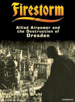 Firestorm : Allied Airpower and the Destruction of Dresden - Marshall De Bruhl